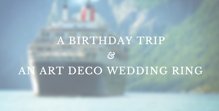 A Birthday Trip & An Art Deco Wedding Ring